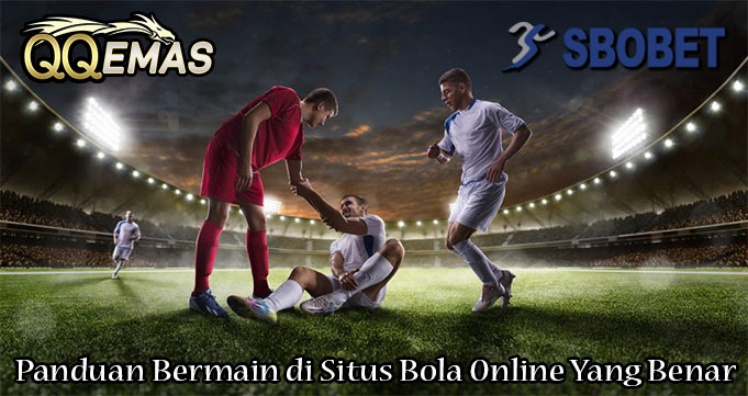 Panduan Bermain di Situs Bola Online Yang Benar