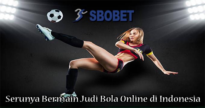 Serunya Bermain Judi Bola Online di Indonesia